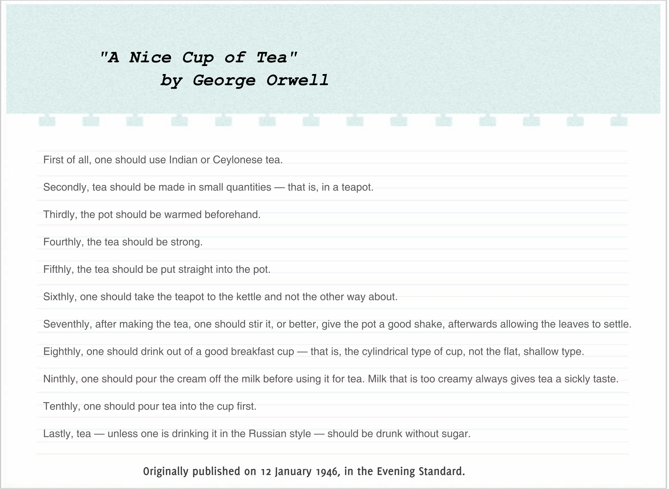 george orwell essay making tea Note: i realize that it might not make much sense to create these instructions since george orwell already wrote them out perfectly well 66 years ago, but i believe that orwell's essay lacks much explanation and a small amount of basic detail, as it was written for mid-20th century uk, a society that understood tea significantly better than is.